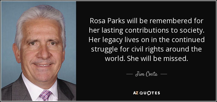 Rosa Parks will be remembered for her lasting contributions to society. Her legacy lives on in the continued struggle for civil rights around the world. She will be missed. - Jim Costa