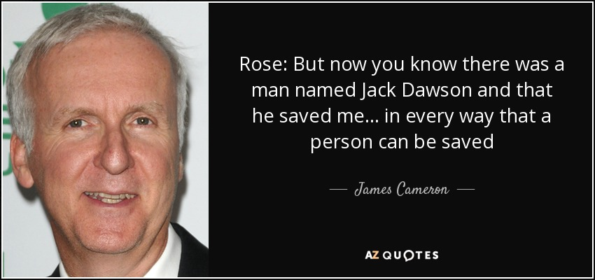 Rose: But now you know there was a man named Jack Dawson and that he saved me... in every way that a person can be saved - James Cameron