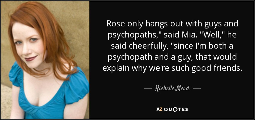 Rose only hangs out with guys and psychopaths,