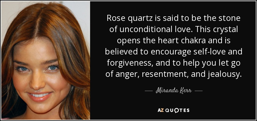 Rose quartz is said to be the stone of unconditional love. This crystal opens the heart chakra and is believed to encourage self-love and forgiveness, and to help you let go of anger, resentment, and jealousy. - Miranda Kerr
