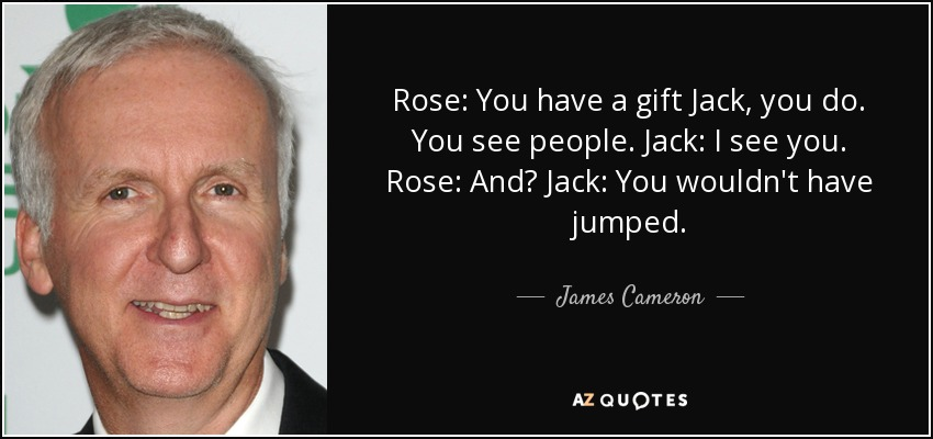Rose: You have a gift Jack, you do. You see people. Jack: I see you. Rose: And? Jack: You wouldn't have jumped. - James Cameron