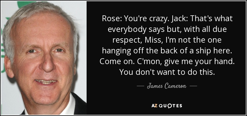 Rose: You're crazy. Jack: That's what everybody says but, with all due respect, Miss, I'm not the one hanging off the back of a ship here. Come on. C'mon, give me your hand. You don't want to do this. - James Cameron