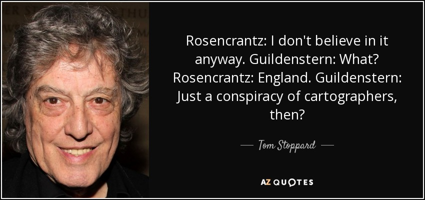 Rosencrantz: I don't believe in it anyway. Guildenstern: What? Rosencrantz: England. Guildenstern: Just a conspiracy of cartographers, then? - Tom Stoppard