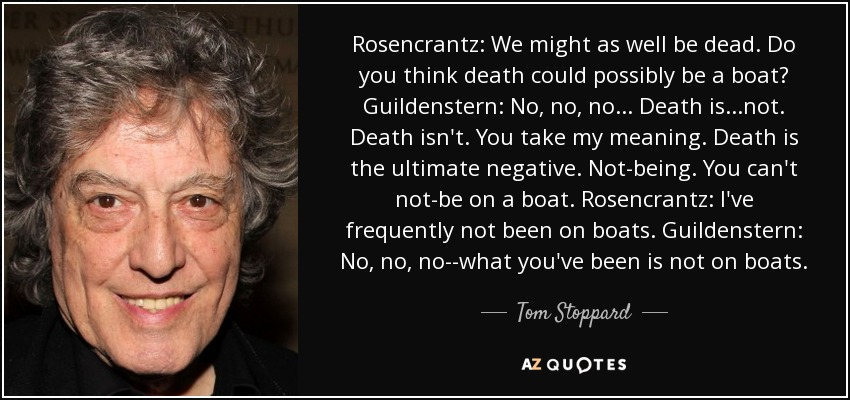 Rosencrantz: We might as well be dead. Do you think death could possibly be a boat? Guildenstern: No, no, no... Death is...not. Death isn't. You take my meaning. Death is the ultimate negative. Not-being. You can't not-be on a boat. Rosencrantz: I've frequently not been on boats. Guildenstern: No, no, no--what you've been is not on boats. - Tom Stoppard