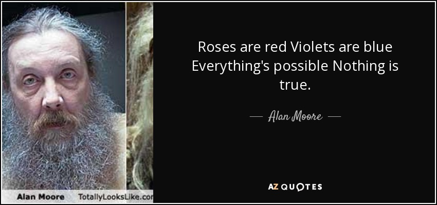 Roses are red Violets are blue Everything's possible Nothing is true. - Alan Moore