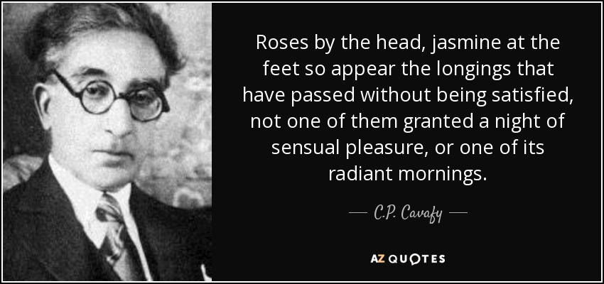 Roses by the head, jasmine at the feet so appear the longings that have passed without being satisfied, not one of them granted a night of sensual pleasure, or one of its radiant mornings. - C.P. Cavafy