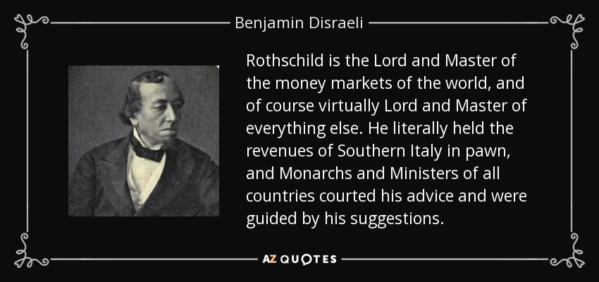 Rothschild is the Lord and Master of the money markets of the world, and of course virtually Lord and Master of everything else. He literally held the revenues of Southern Italy in pawn, and Monarchs and Ministers of all countries courted his advice and were guided by his suggestions. - Benjamin Disraeli