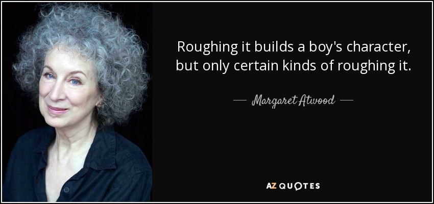 Roughing it builds a boy's character, but only certain kinds of roughing it. - Margaret Atwood