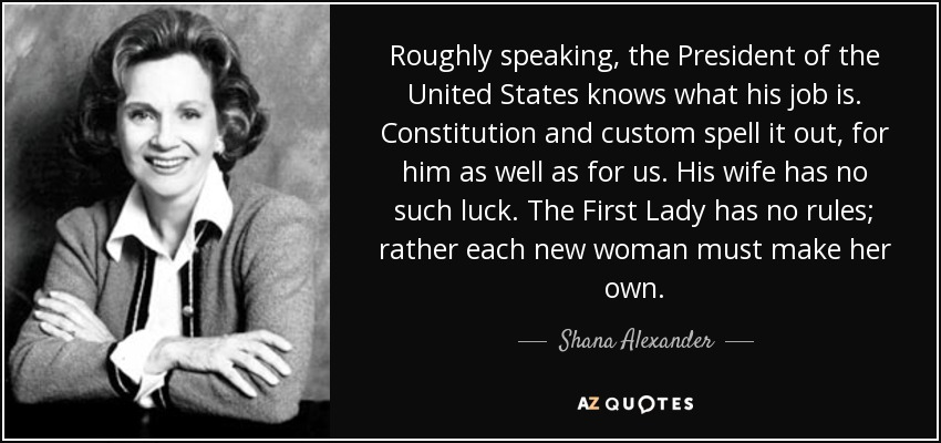 Roughly speaking, the President of the United States knows what his job is. Constitution and custom spell it out, for him as well as for us. His wife has no such luck. The First Lady has no rules; rather each new woman must make her own. - Shana Alexander