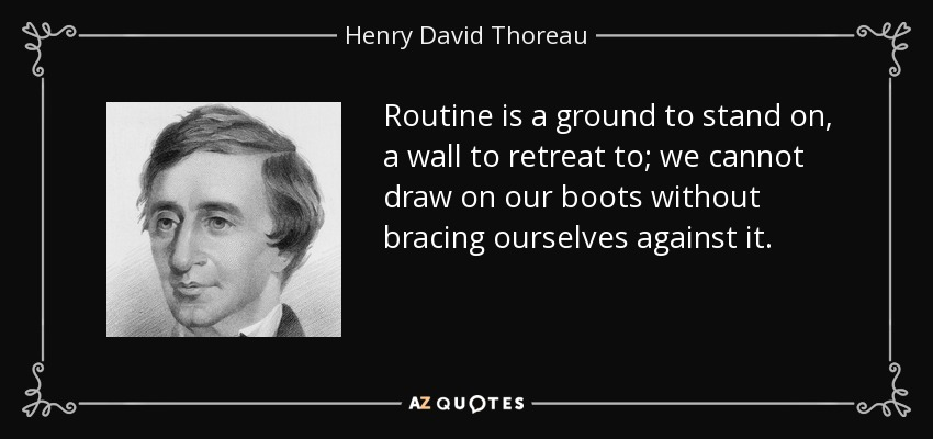 Routine is a ground to stand on, a wall to retreat to; we cannot draw on our boots without bracing ourselves against it. - Henry David Thoreau