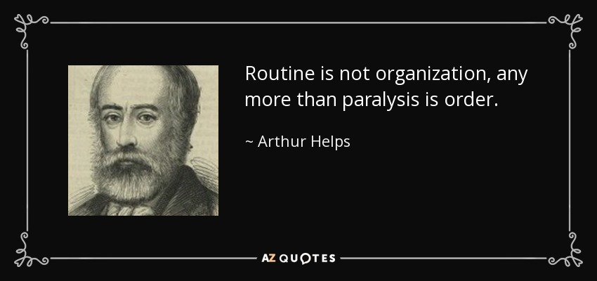 Routine is not organization, any more than paralysis is order. - Arthur Helps