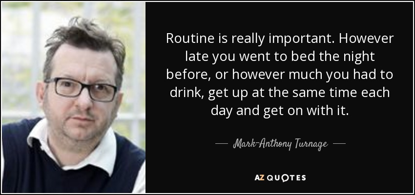 Routine is really important. However late you went to bed the night before, or however much you had to drink, get up at the same time each day and get on with it. - Mark-Anthony Turnage