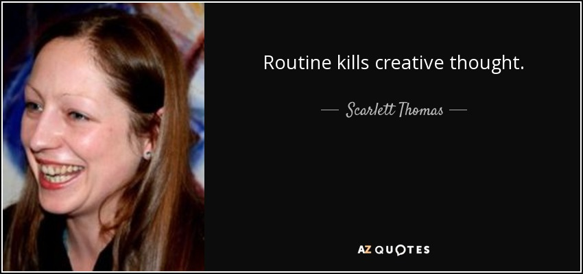 Routine kills creative thought. - Scarlett Thomas