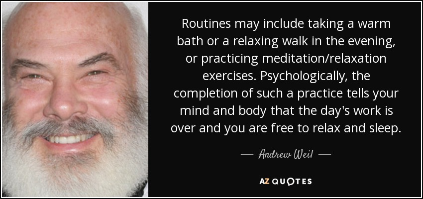 Routines may include taking a warm bath or a relaxing walk in the evening, or practicing meditation/relaxation exercises. Psychologically, the completion of such a practice tells your mind and body that the day's work is over and you are free to relax and sleep. - Andrew Weil