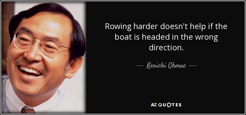Rowing harder doesn't help if the boat is headed in the wrong direction. - Kenichi Ohmae