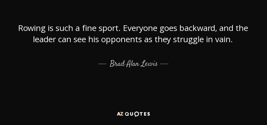 Rowing is such a fine sport. Everyone goes backward, and the leader can see his opponents as they struggle in vain. - Brad Alan Lewis