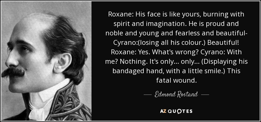 Roxane: His face is like yours, burning with spirit and imagination. He is proud and noble and young and fearless and beautiful- Cyrano:(losing all his colour.) Beautiful! Roxane: Yes. What's wrong? Cyrano: With me? Nothing. It's only... only... (Displaying his bandaged hand, with a little smile.) This fatal wound. - Edmond Rostand