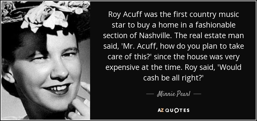 Roy Acuff was the first country music star to buy a home in a fashionable section of Nashville. The real estate man said, 'Mr. Acuff, how do you plan to take care of this?' since the house was very expensive at the time. Roy said, 'Would cash be all right?' - Minnie Pearl