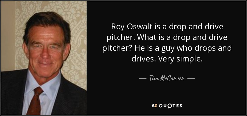 Roy Oswalt is a drop and drive pitcher. What is a drop and drive pitcher? He is a guy who drops and drives. Very simple. - Tim McCarver