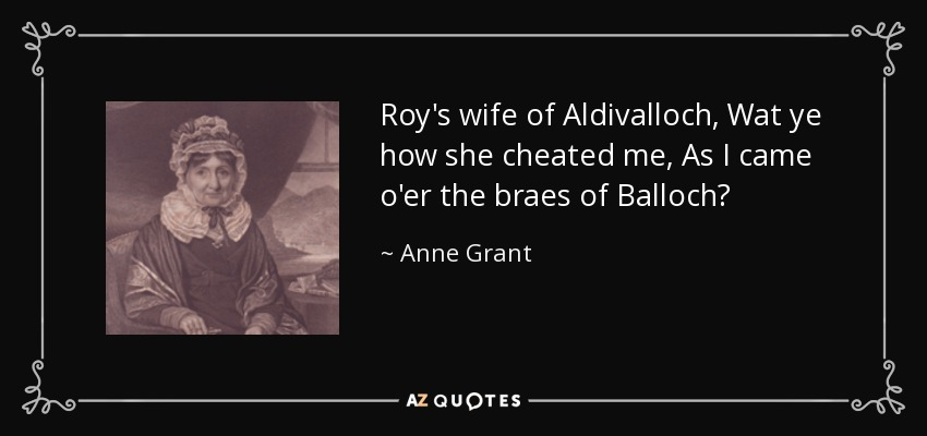 Roy's wife of Aldivalloch, Wat ye how she cheated me, As I came o'er the braes of Balloch? - Anne Grant