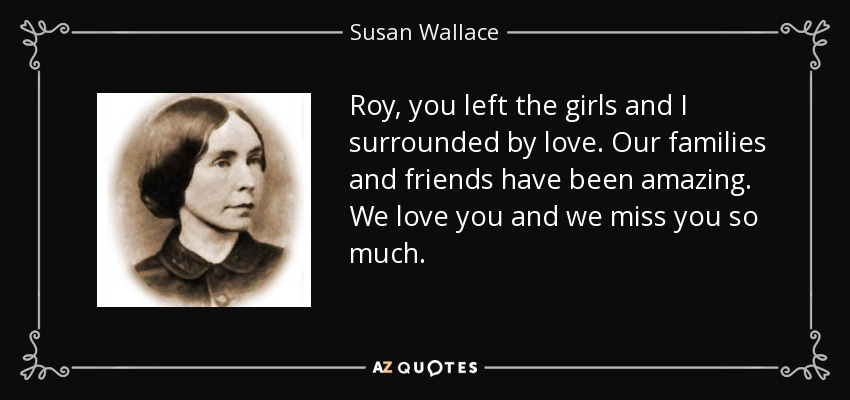 Roy, you left the girls and I surrounded by love. Our families and friends have been amazing. We love you and we miss you so much. - Susan Wallace