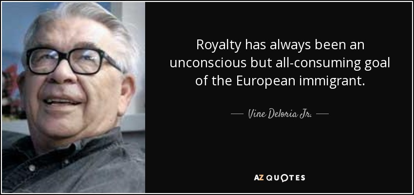 Royalty has always been an unconscious but all-consuming goal of the European immigrant. - Vine Deloria Jr.