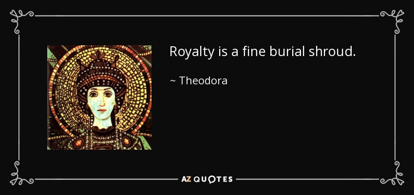 Royalty is a fine burial shroud. - Theodora