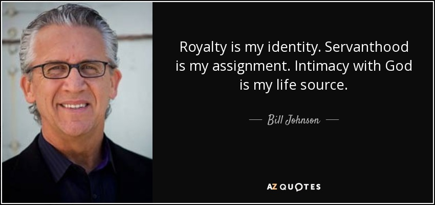 Royalty is my identity. Servanthood is my assignment. Intimacy with God is my life source. - Bill Johnson