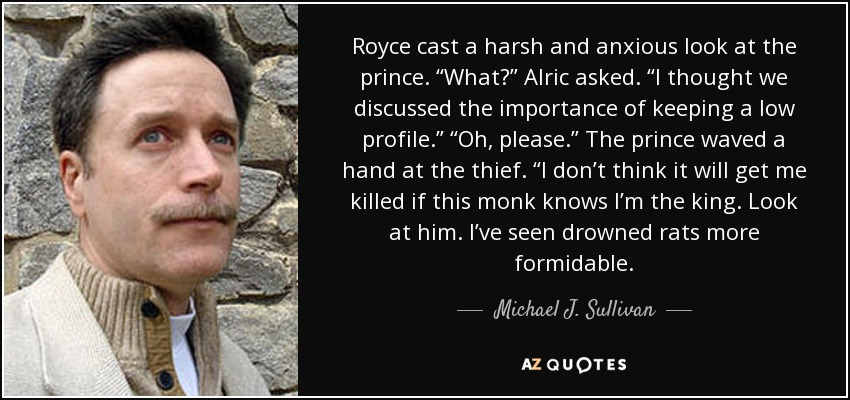 "Royce cast a harsh and anxious look at the prince. ""What?"" Alric asked. ""I thought we discussed the importance of keeping a low profile."" ""Oh, please."" The prince waved a hand at the thief. ""I don't think it will get me killed if this monk knows I'm the king. Look at him. I've seen drowned rats more formidable. - Michael J. Sullivan"