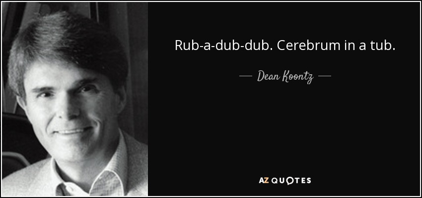 Rub-a-dub-dub. Cerebrum in a tub. - Dean Koontz