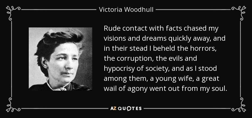 Rude contact with facts chased my visions and dreams quickly away, and in their stead I beheld the horrors, the corruption, the evils and hypocrisy of society, and as I stood among them, a young wife, a great wail of agony went out from my soul. - Victoria Woodhull