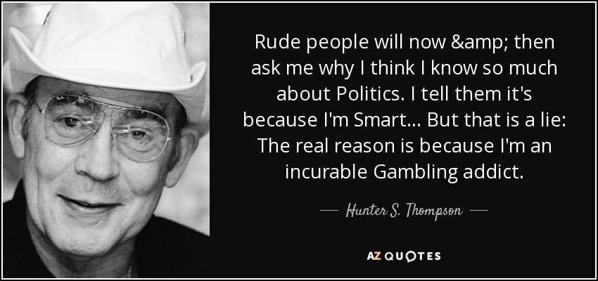 Rude people will now & then ask me why I think I know so much about Politics. I tell them it's because I'm Smart... But that is a lie: The real reason is because I'm an incurable Gambling addict. - Hunter S. Thompson