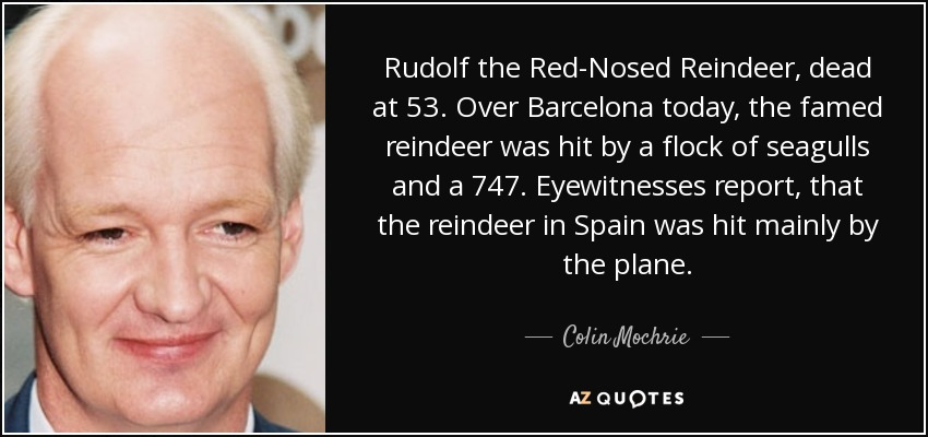 Rudolf the Red-Nosed Reindeer, dead at 53. Over Barcelona today, the famed reindeer was hit by a flock of seagulls and a 747. Eyewitnesses report, that the reindeer in Spain was hit mainly by the plane. - Colin Mochrie