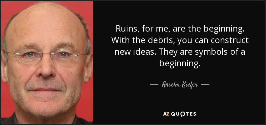 Ruins, for me, are the beginning. With the debris, you can construct new ideas. They are symbols of a beginning. - Anselm Kiefer