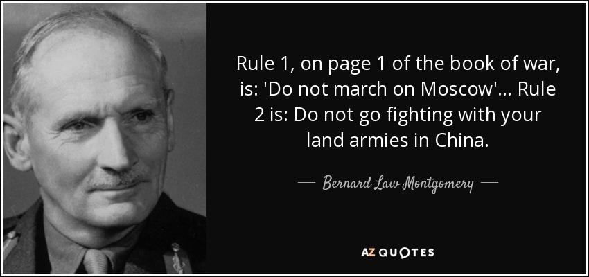 Rule 1, on page 1 of the book of war, is: 'Do not march on Moscow'... Rule 2 is: Do not go fighting with your land armies in China. - Bernard Law Montgomery