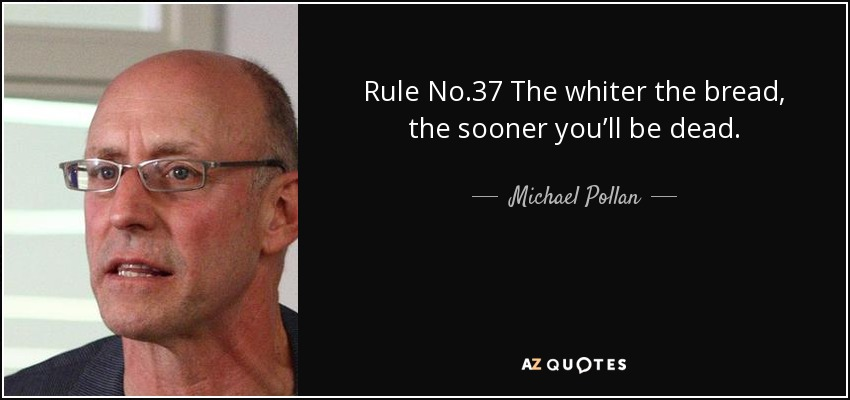 Rule No.37 The whiter the bread, the sooner you'll be dead. - Michael Pollan