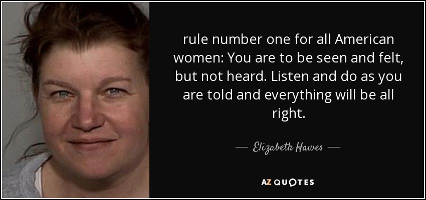 rule number one for all American women: You are to be seen and felt, but not heard. Listen and do as you are told and everything will be all right. - Elizabeth Hawes