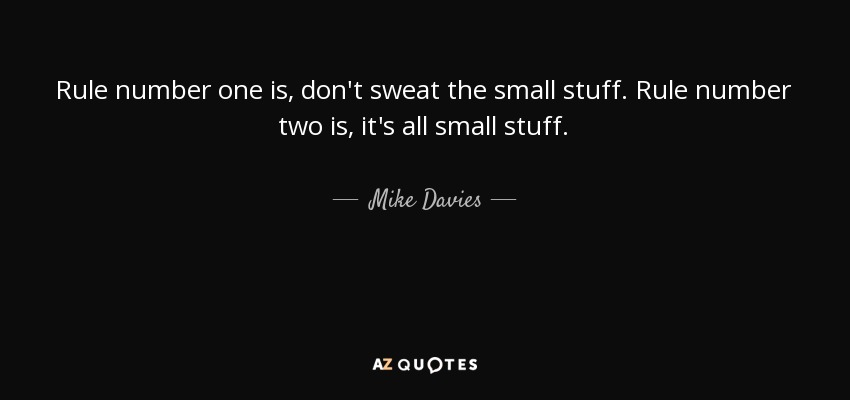 Rule number one is, don't sweat the small stuff. Rule number two is, it's all small stuff. - Mike Davies