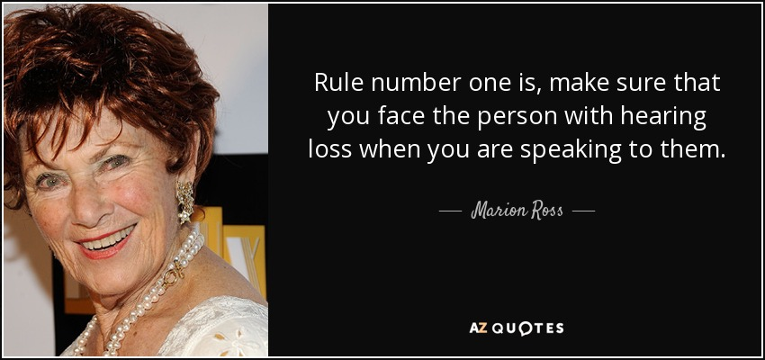 Rule number one is, make sure that you face the person with hearing loss when you are speaking to them. - Marion Ross