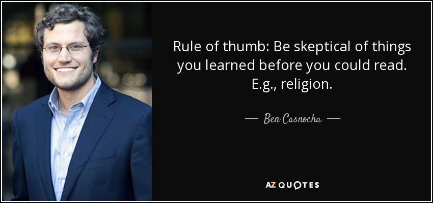 Rule of thumb: Be skeptical of things you learned before you could read. E.g., religion. - Ben Casnocha