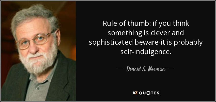 Rule of thumb: if you think something is clever and sophisticated beware-it is probably self-indulgence. - Donald A. Norman