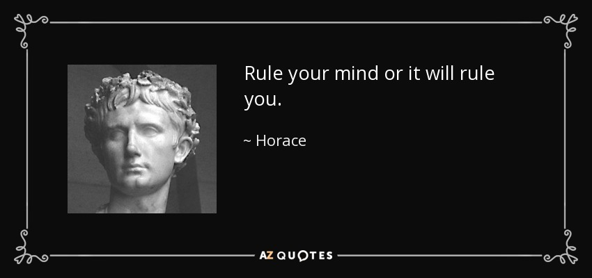 Rule your mind or it will rule you. - Horace