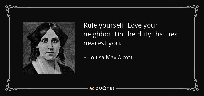 Rule yourself. Love your neighbor. Do the duty that lies nearest you. - Louisa May Alcott