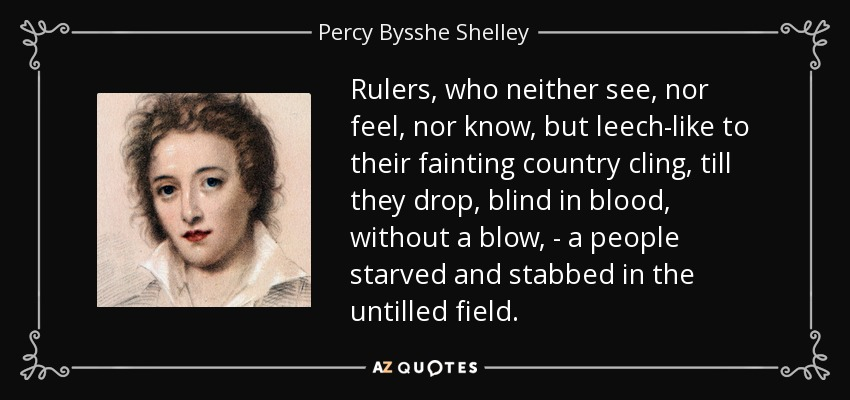 Rulers, who neither see, nor feel, nor know, but leech-like to their fainting country cling, till they drop, blind in blood, without a blow, - a people starved and stabbed in the untilled field. - Percy Bysshe Shelley