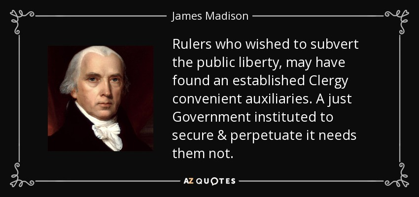 Rulers who wished to subvert the public liberty, may have found an established Clergy convenient auxiliaries. A just Government instituted to secure & perpetuate it needs them not. - James Madison