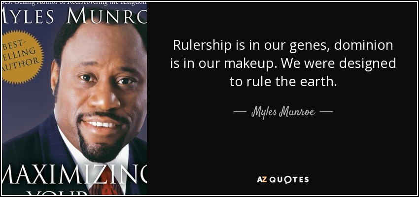 Rulership is in our genes, dominion is in our makeup. We were designed to rule the earth. - Myles Munroe