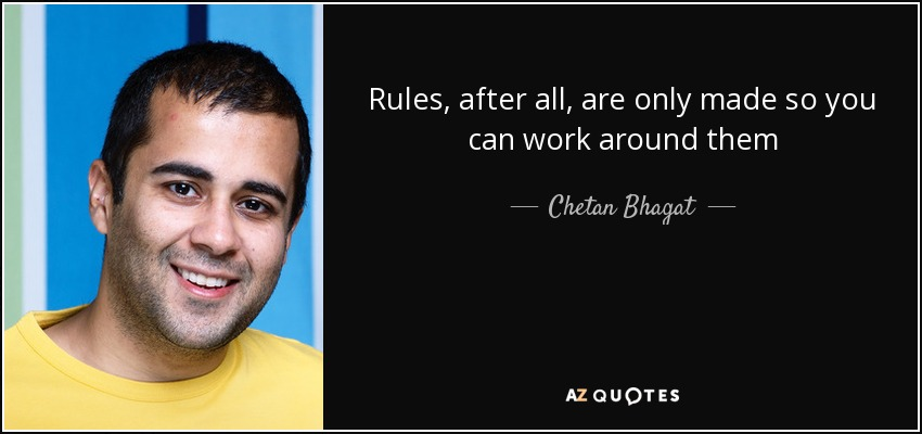 Rules, after all, are only made so you can work around them - Chetan Bhagat