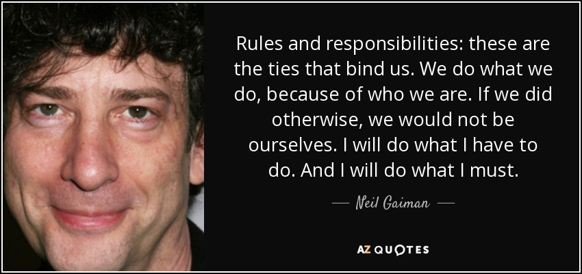 Rules and responsibilities: these are the ties that bind us. We do what we do, because of who we are. If we did otherwise, we would not be ourselves. I will do what I have to do. And I will do what I must. - Neil Gaiman