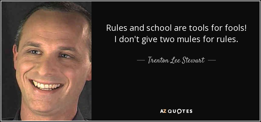 Rules and school are tools for fools! I don't give two mules for rules. - Trenton Lee Stewart