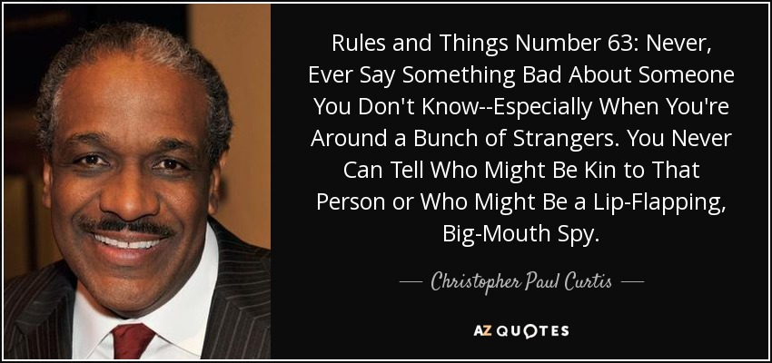Rules and Things Number 63: Never, Ever Say Something Bad About Someone You Don't Know--Especially When You're Around a Bunch of Strangers. You Never Can Tell Who Might Be Kin to That Person or Who Might Be a Lip-Flapping, Big-Mouth Spy. - Christopher Paul Curtis